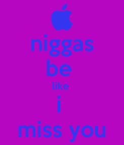 Poster: niggas be  like  i  miss you