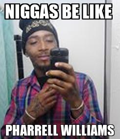 Poster: NIGGAS BE LIKE  PHARRELL WILLIAMS