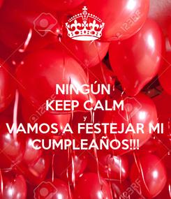 Poster: NINGÚN  KEEP CALM y VAMOS A FESTEJAR MI CUMPLEAÑOS!!!
