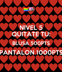 Poster: NIVEL 5 QUITATE TU: BLUSA 500PTS PANTALON 1000PTS