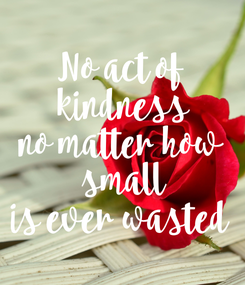 Poster: No act of  kindness no matter how  small is ever wasted