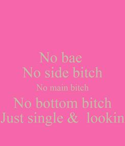 Poster: No bae  No side bitch No main bitch No bottom bitch Just single &  lookin