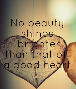 Poster: No beauty shines  brighter than that of  a good heart