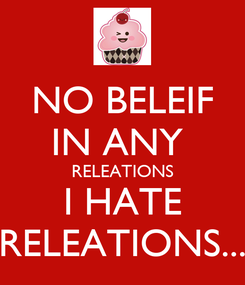 Poster: NO BELEIF IN ANY  RELEATIONS I HATE RELEATIONS...