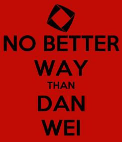Poster: NO BETTER WAY THAN DAN WEI