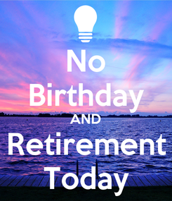 Poster: No Birthday AND Retirement Today