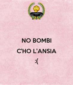 Poster:  NO BOMBI C'HO L'ANSIA :(