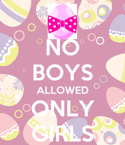 Poster: NO BOYS ALLOWED ONLY GIRLS