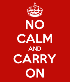 Poster: NO CALM AND CARRY ON