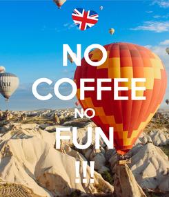 Poster: NO  COFFEE NO FUN !!!