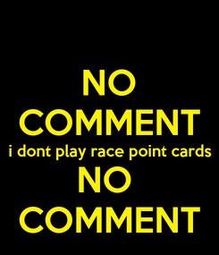 Poster: NO COMMENT i dont play race point cards NO  COMMENT