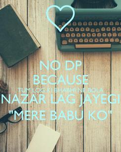 """Poster: NO DP BECAUSE TUM LOG KI BHABHI NE BOLA NAZAR LAG JAYEGI """"MERE BABU KO"""""""
