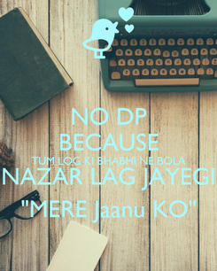 """Poster: NO DP BECAUSE TUM LOG KI BHABHI NE BOLA NAZAR LAG JAYEGI """"MERE Jaanu KO"""""""
