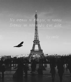 Poster: No eramos ni amigos, ni novios. Eramos un intermedio que dolia.                    -by:#smile-
