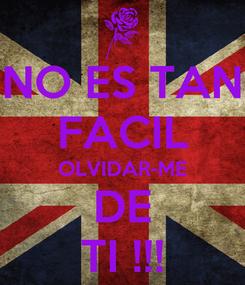 Poster: NO ES TAN FACIL OLVIDAR-ME DE TI !!!