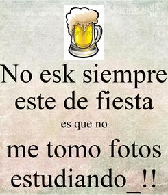 Poster: No esk siempre este de fiesta es que no me tomo fotos estudiando_!!