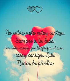 Poster: No estás solo estoy contigo,  Siempre a tu lado,  en cada caricia que te ofrezca el aire, estoy contigo, Luis Nunca lo olvides