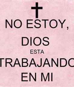 Poster: NO ESTOY, DIOS  ESTA TRABAJANDO EN MI