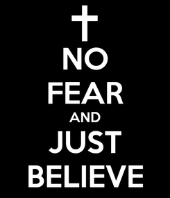 Poster: NO FEAR AND JUST BELIEVE