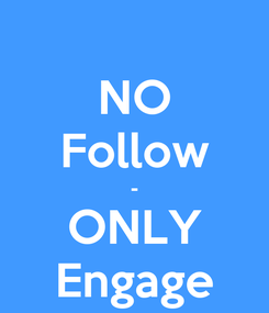 Poster: NO Follow - ONLY Engage