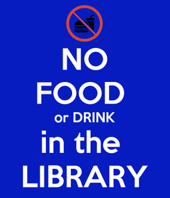 Poster: NO FOOD  or DRINK in the  LIBRARY