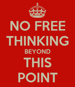 Poster: NO FREE THINKING BEYOND THIS POINT