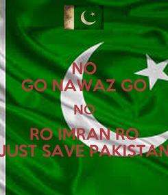 Poster: NO GO NAWAZ GO NO RO IMRAN RO JUST SAVE PAKISTAN