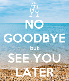 Poster: NO GOODBYE but SEE YOU LATER