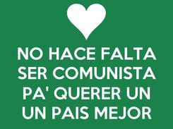 Poster: NO HACE FALTA SER COMUNISTA  PA' QUERER UN UN PAIS MEJOR