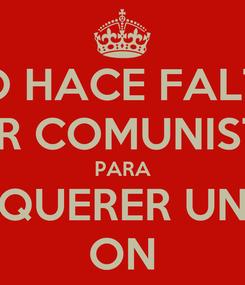 Poster: NO HACE FALTA SER COMUNISTA PARA QUERER UN ON