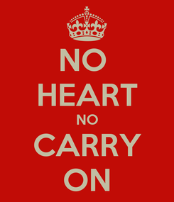Poster: NO  HEART NO CARRY ON