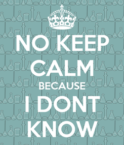 Poster: NO KEEP CALM BECAUSE I DONT KNOW