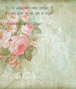 Poster: No le dediquen tanto tiempo a  alguien que no se van a coger.  (Paulina Medina Collins)