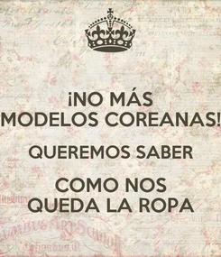Poster: ¡NO MÁS MODELOS COREANAS! QUEREMOS SABER COMO NOS QUEDA LA ROPA