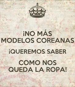 Poster: ¡NO MÁS MODELOS COREANAS ¡QUEREMOS SABER COMO NOS QUEDA LA ROPA!
