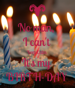 Poster: No man,  I can't  Keep Calm  It's my  BIRTH-DAY