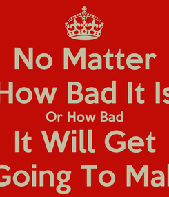 Poster: No Matter How Bad It Is Or How Bad It Will Get I'm Going To Make It