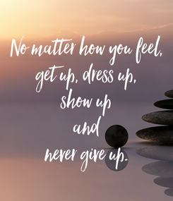 Poster: No matter how you feel, get up, dress up, show up and never give up.