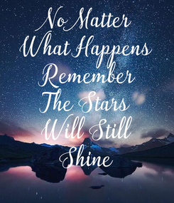 Poster: No Matter What Happens  Remember The Stars Will Still Shine