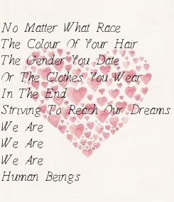 Poster: No Matter What Race The Colour Of Your Hair The Gender You Date Or The Clothes You Wear In The End Striving To Reach Our Dreams We Are We Are We Are Human Beings