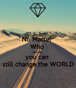 Poster: No Matter  Who  you are  you can  still change the WORLD