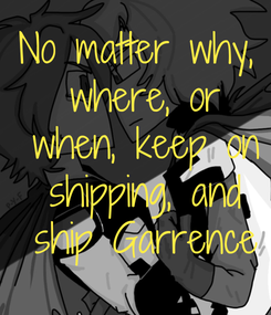 Poster: No matter why,  where, or  when, keep on  shipping, and  ship Garrence