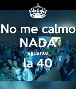 Poster: No me calmo NADA aguante la 40