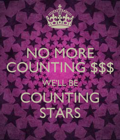 Poster: NO MORE COUNTING $$$ WE'LL BE COUNTING STARS