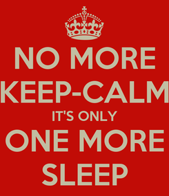Poster: NO MORE KEEP-CALM IT'S ONLY ONE MORE SLEEP