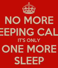 Poster: NO MORE KEEPING CALM IT'S ONLY ONE MORE SLEEP