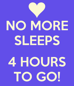 Poster: NO MORE SLEEPS  4 HOURS TO GO!