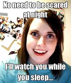 Poster: No need to be scared at night I'll watch you while you sleep...