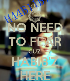 Poster: NO NEED TO FEAR CUZ' HABIB'Z HERE