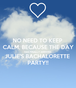 Poster: NO NEED TO KEEP  CALM, BECAUSE THE DAY HAS FINALLY ARRIVED, JULIE'S BACHALORETTE  PARTY!!